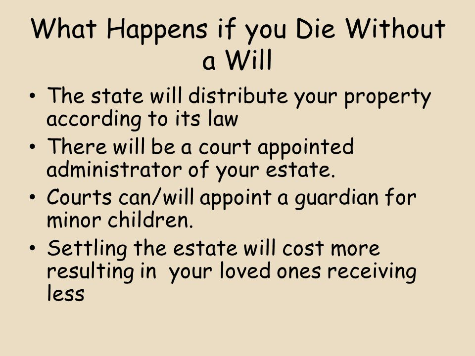 What Happens if you Die Without a Will The state will distribute your property according to its law There will be a court appointed administrator of your estate.