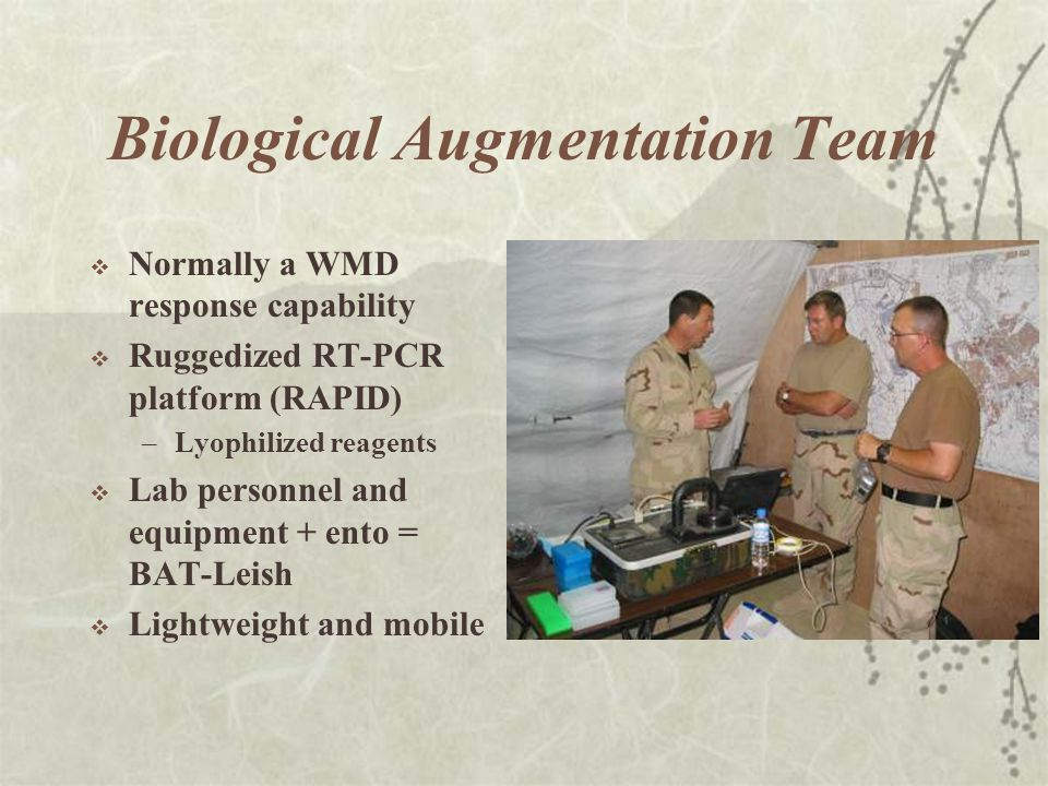 Biological Augmentation Team  Normally a WMD response capability  Ruggedized RT-PCR platform (RAPID) –Lyophilized reagents  Lab personnel and equipment + ento = BAT-Leish  Lightweight and mobile
