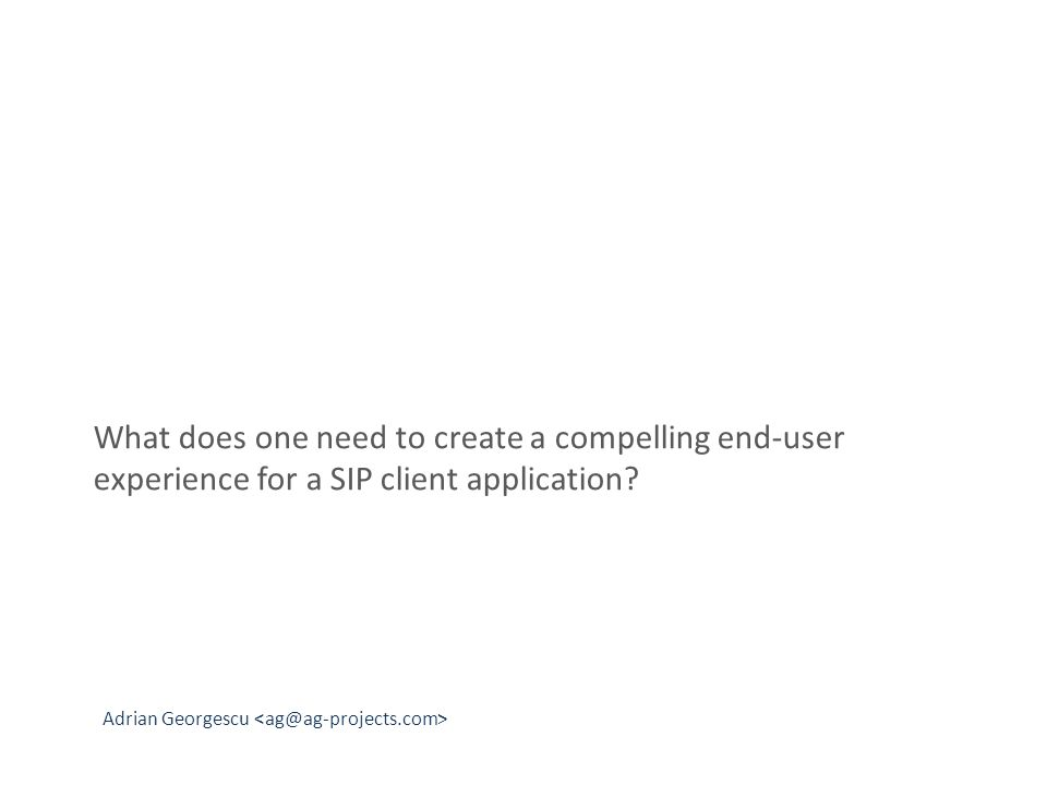 Adrian Georgescu What does one need to create a compelling end-user experience for a SIP client application