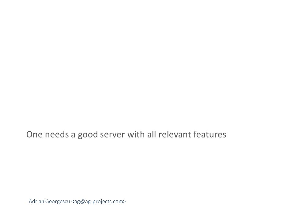 Adrian Georgescu One needs a good server with all relevant features