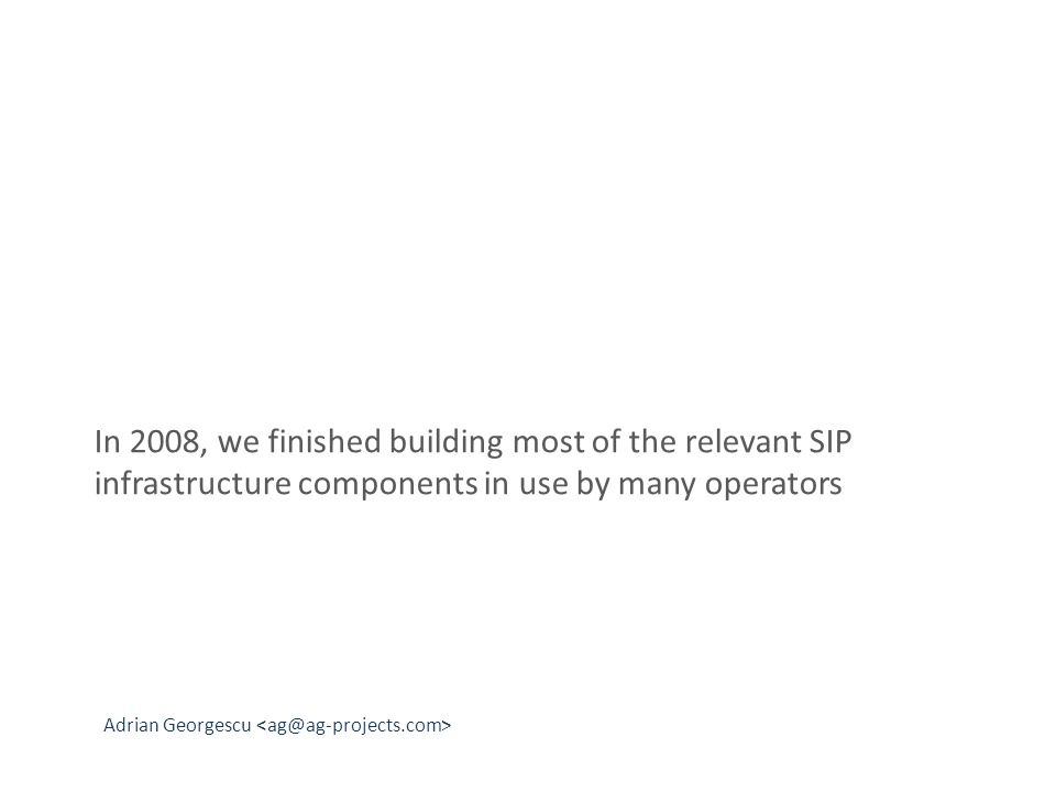 Adrian Georgescu In 2008, we finished building most of the relevant SIP infrastructure components in use by many operators