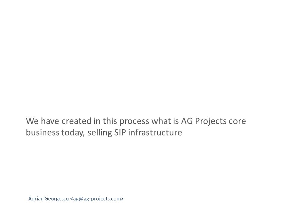 Adrian Georgescu We have created in this process what is AG Projects core business today, selling SIP infrastructure