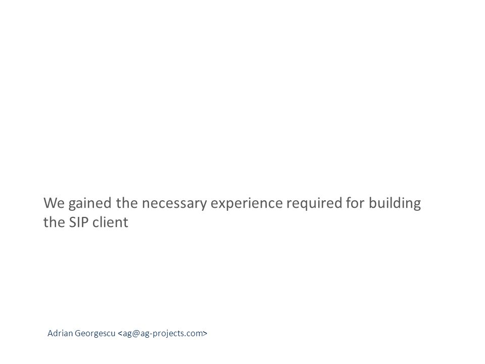 Adrian Georgescu We gained the necessary experience required for building the SIP client
