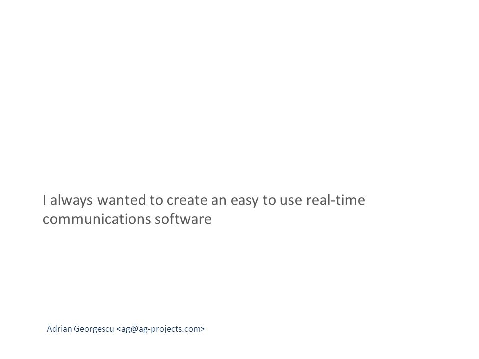 Adrian Georgescu I always wanted to create an easy to use real-time communications software