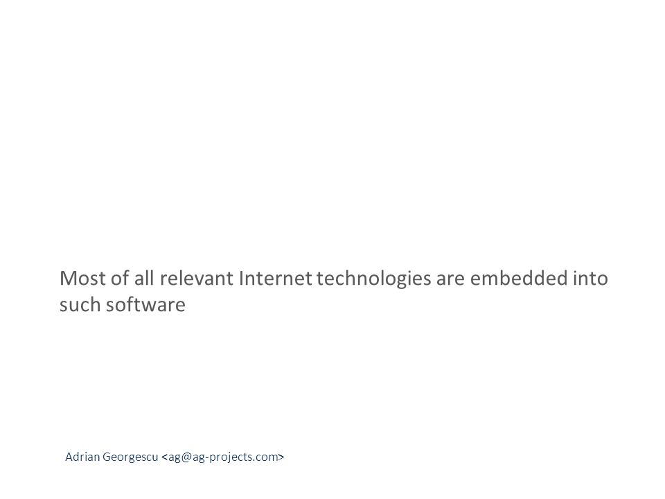 Adrian Georgescu Most of all relevant Internet technologies are embedded into such software