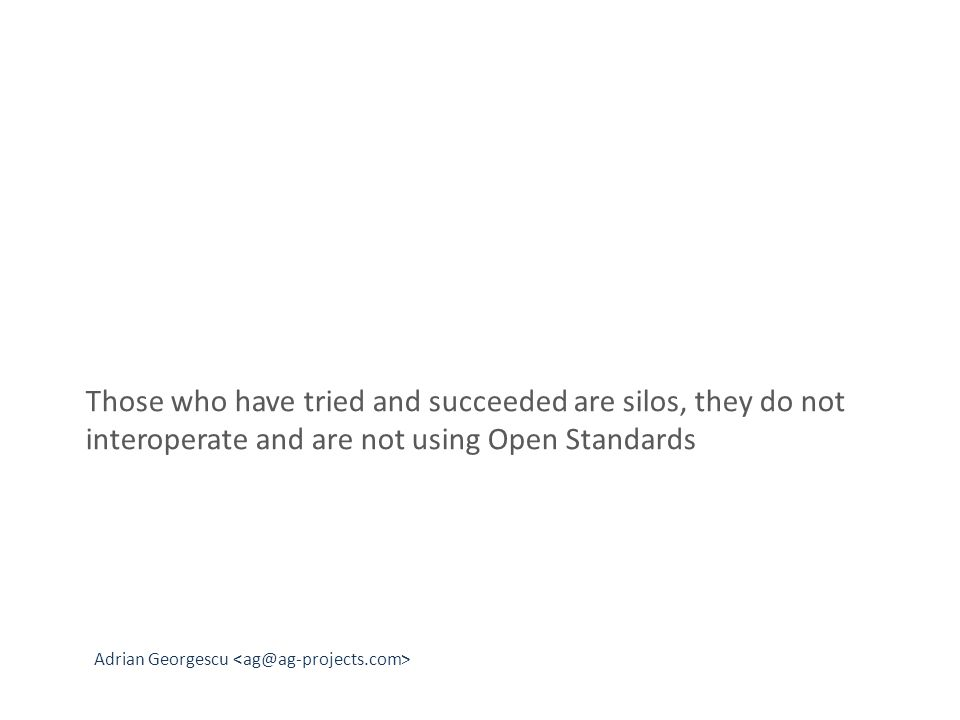 Adrian Georgescu Those who have tried and succeeded are silos, they do not interoperate and are not using Open Standards
