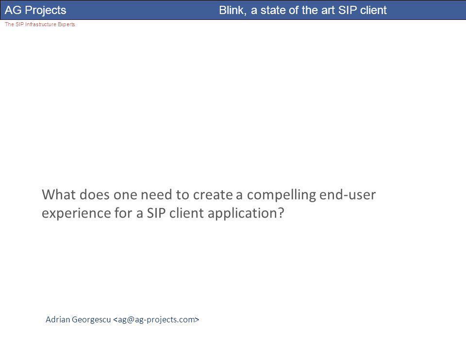 Adrian Georgescu AG Projects Blink, a state of the art SIP client The SIP Infrastructure Experts What does one need to create a compelling end-user experience for a SIP client application?