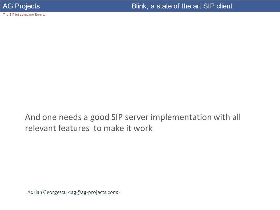 Adrian Georgescu AG Projects Blink, a state of the art SIP client The SIP Infrastructure Experts And one needs a good SIP server implementation with all relevant features to make it work