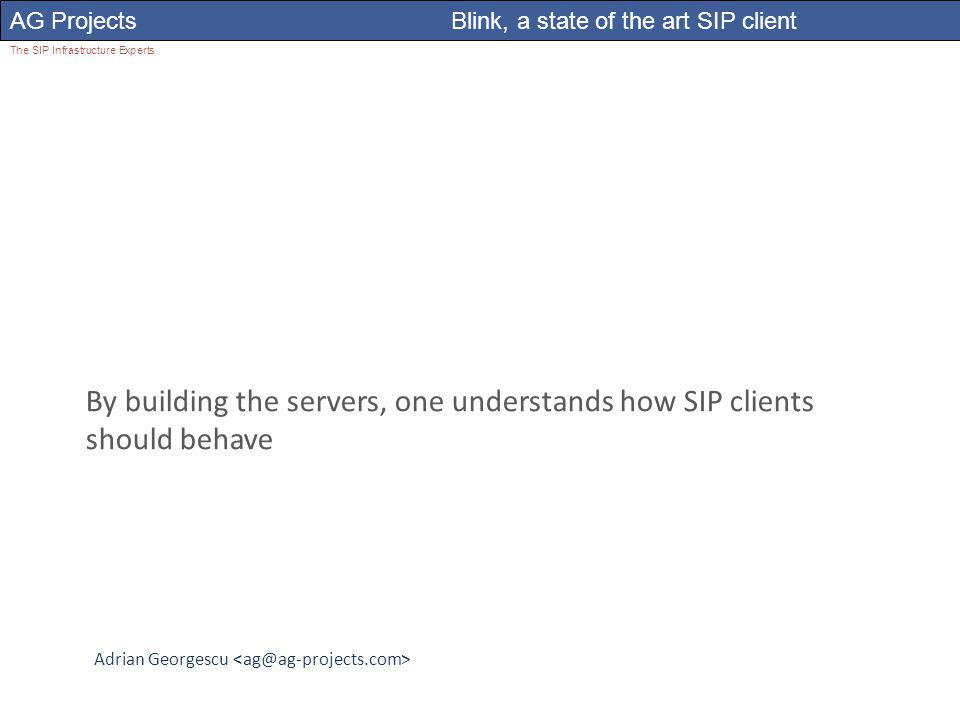 Adrian Georgescu AG Projects Blink, a state of the art SIP client The SIP Infrastructure Experts By building the servers, one understands how SIP clients should behave