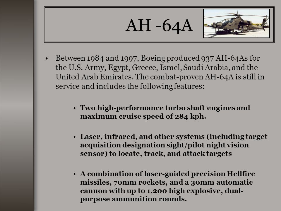 AH -64A Between 1984 and 1997, Boeing produced 937 AH-64As for the U.S. Army, Egypt, Greece, Israel, Saudi Arabia, and the United Arab Emirates. The c