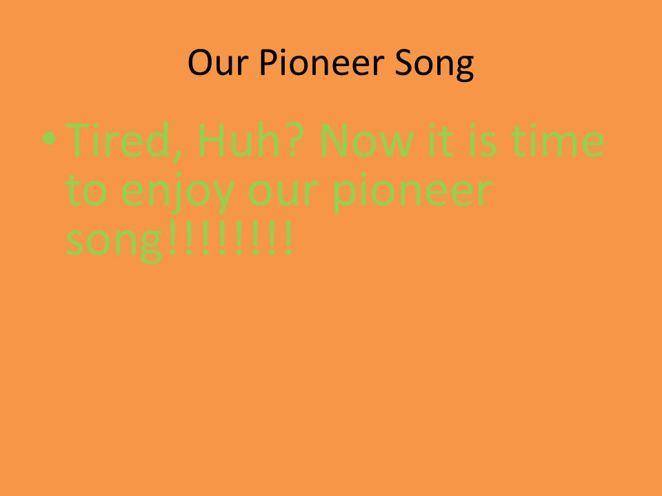Our Pioneer Song Tired, Huh? Now it is time to enjoy our pioneer song!!!!!!!!