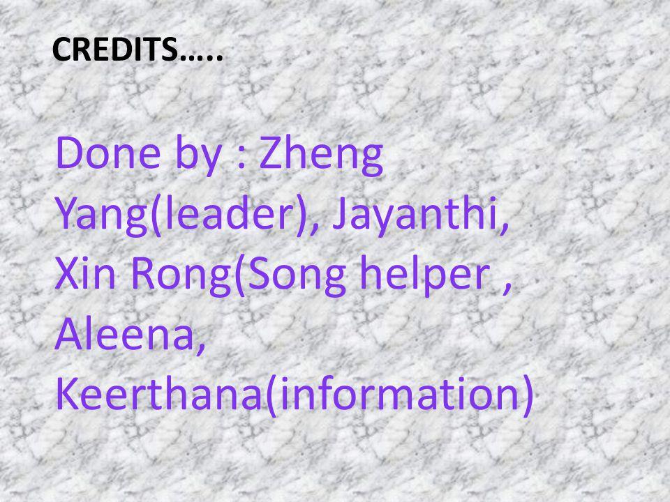 CREDITS….. Done by : ZhengYang(leader), Jayanthi,Xin Rong(Song helper,Aleena,Keerthana(information)