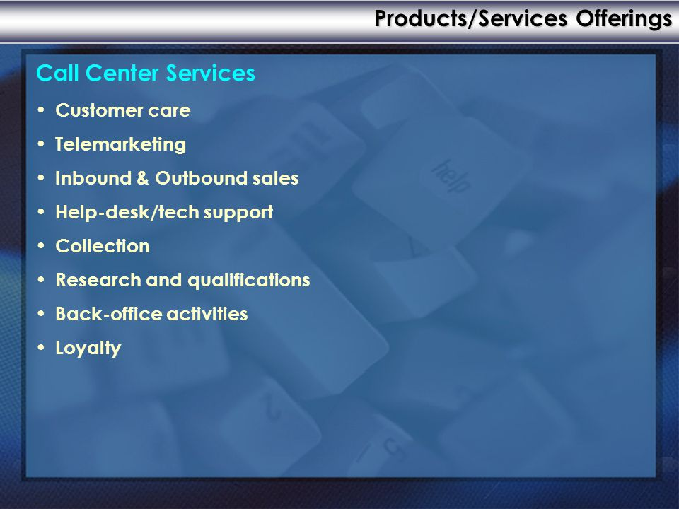 Call Center Services Customer care Telemarketing Inbound & Outbound sales Help-desk/tech support Collection Research and qualifications Back-office activities Loyalty Products/Services Offerings
