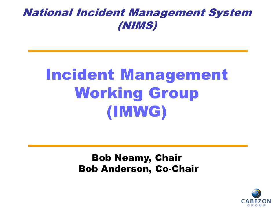 National Incident Management System (NIMS) Incident Management Working Group (IMWG) Bob Neamy, Chair Bob Anderson, Co-Chair