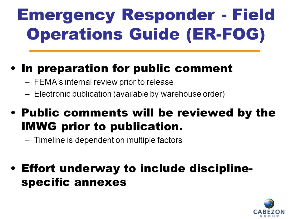 Emergency Responder - Field Operations Guide (ER-FOG) In preparation for public comment –FEMA's internal review prior to release –Electronic publicati
