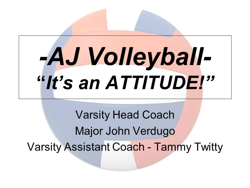 -AJ Volleyball- It's an ATTITUDE! Varsity Head Coach Major John Verdugo Varsity Assistant Coach - Tammy Twitty