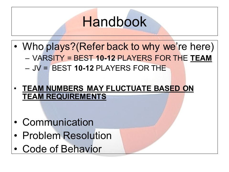 Handbook Who plays?(Refer back to why we're here) –VARSITY = BEST 10-12 PLAYERS FOR THE TEAM –JV = BEST 10-12 PLAYERS FOR THE TEAM NUMBERS MAY FLUCTUATE BASED ON TEAM REQUIREMENTS Communication Problem Resolution Code of Behavior