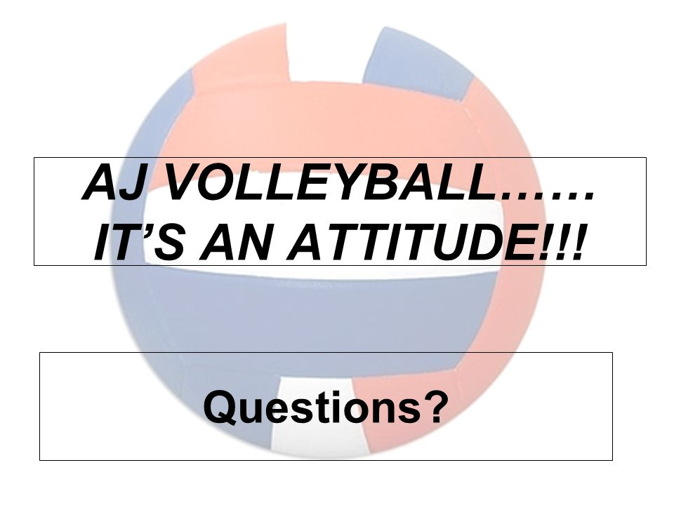 AJ VOLLEYBALL…… IT'S AN ATTITUDE!!! Questions?