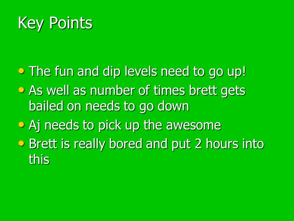 Key Points The fun and dip levels need to go up. The fun and dip levels need to go up.
