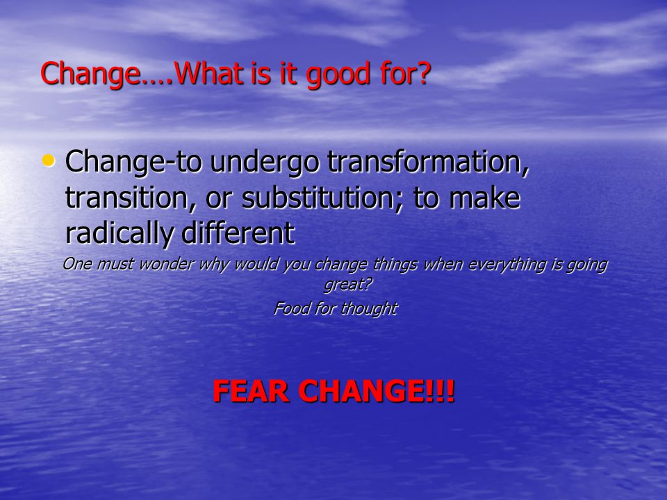 Change….What is it good for.