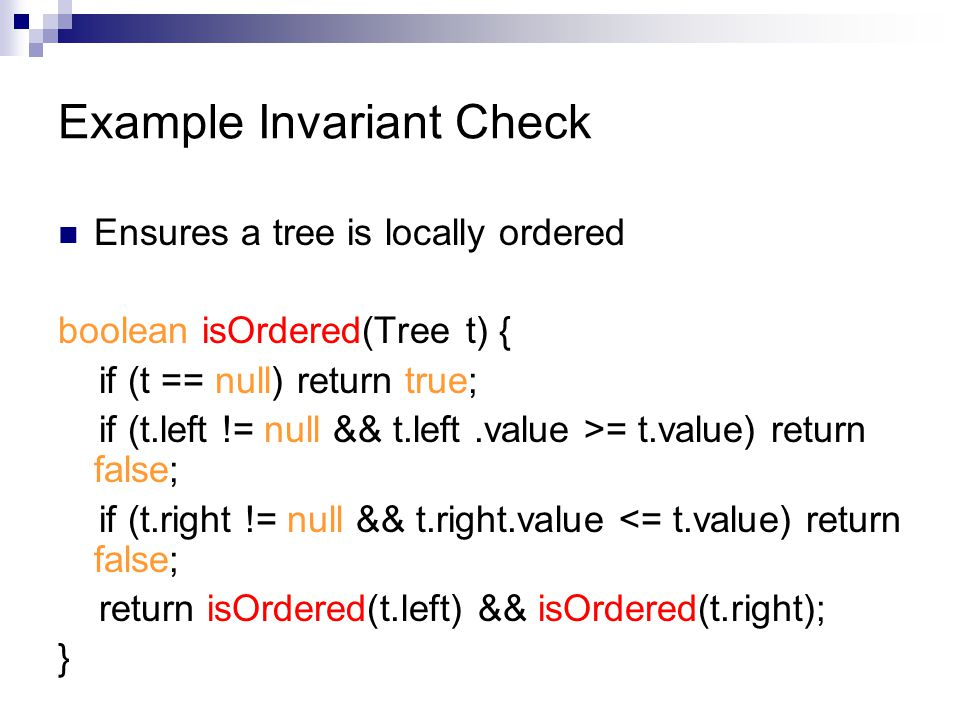 Example Invariant Check Ensures a tree is locally ordered boolean isOrdered(Tree t) { if (t == null) return true; if (t.left != null && t.left.value >= t.value) return false; if (t.right != null && t.right.value <= t.value) return false; return isOrdered(t.left) && isOrdered(t.right); }