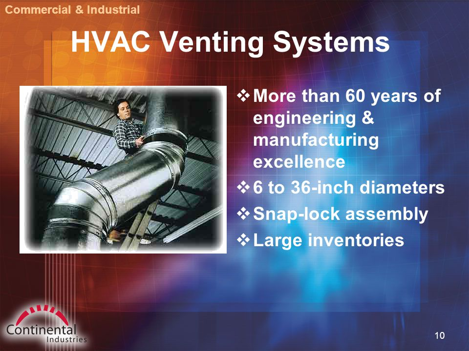 10 HVAC Venting Systems  More than 60 years of engineering & manufacturing excellence  6 to 36-inch diameters  Snap-lock assembly  Large inventories Commercial & Industrial