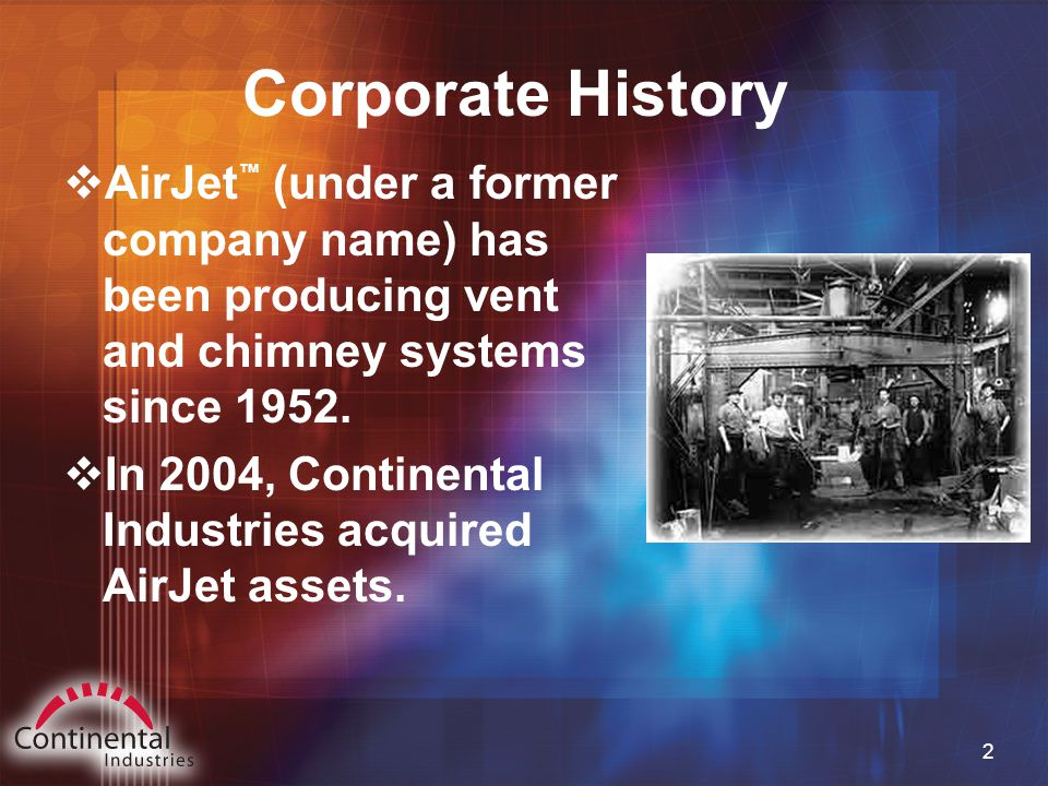 2 Corporate History  AirJet ™ (under a former company name) has been producing vent and chimney systems since 1952.