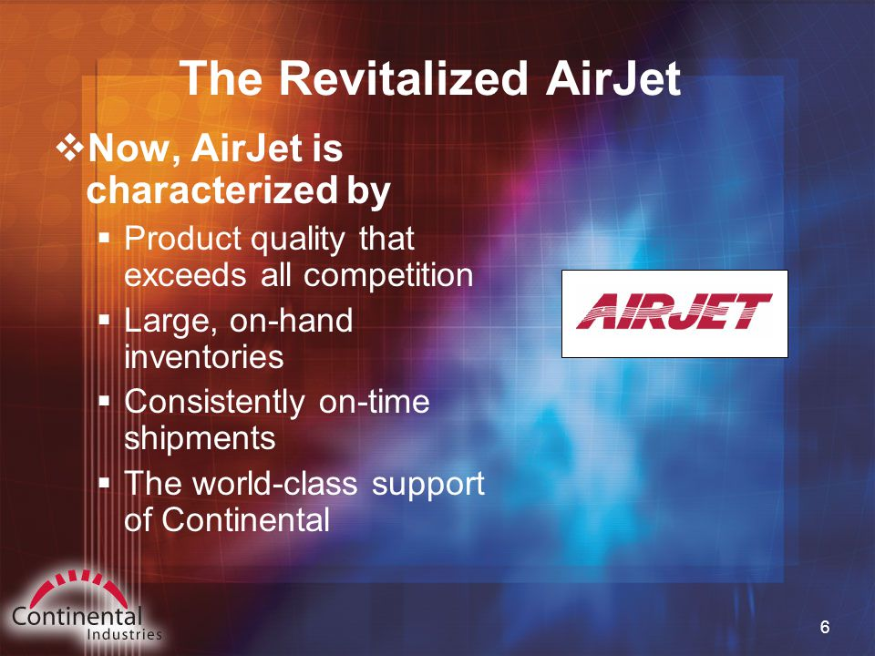 6 The Revitalized AirJet  Now, AirJet is characterized by  Product quality that exceeds all competition  Large, on-hand inventories  Consistently on-time shipments  The world-class support of Continental
