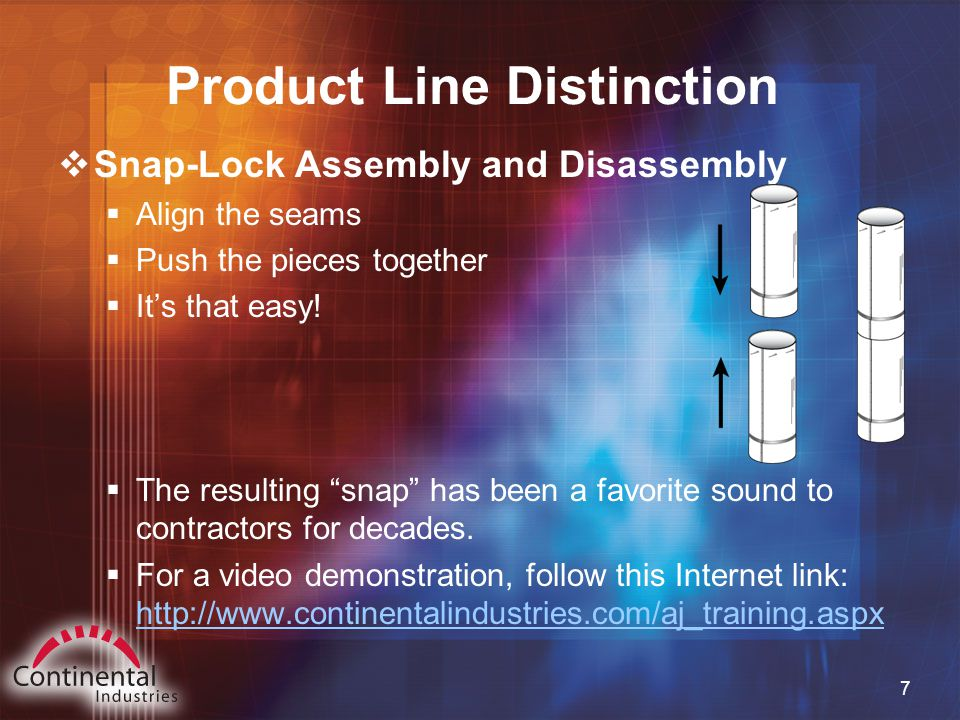 7 Product Line Distinction  Snap-Lock Assembly and Disassembly  Align the seams  Push the pieces together  It's that easy.