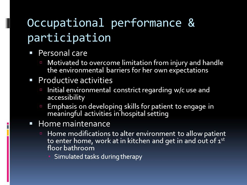 Occupational performance & participation  Personal care  Motivated to overcome limitation from injury and handle the environmental barriers for her own expectations  Productive activities  Initial environmental constrict regarding w/c use and accessibility  Emphasis on developing skills for patient to engage in meaningful activities in hospital setting  Home maintenance  Home modifications to alter environment to allow patient to enter home, work at in kitchen and get in and out of 1 st floor bathroom  Simulated tasks during therapy