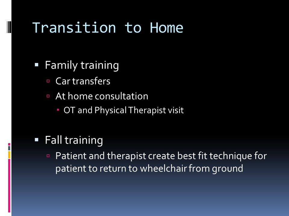 Transition to Home  Family training  Car transfers  At home consultation  OT and Physical Therapist visit  Fall training  Patient and therapist create best fit technique for patient to return to wheelchair from ground