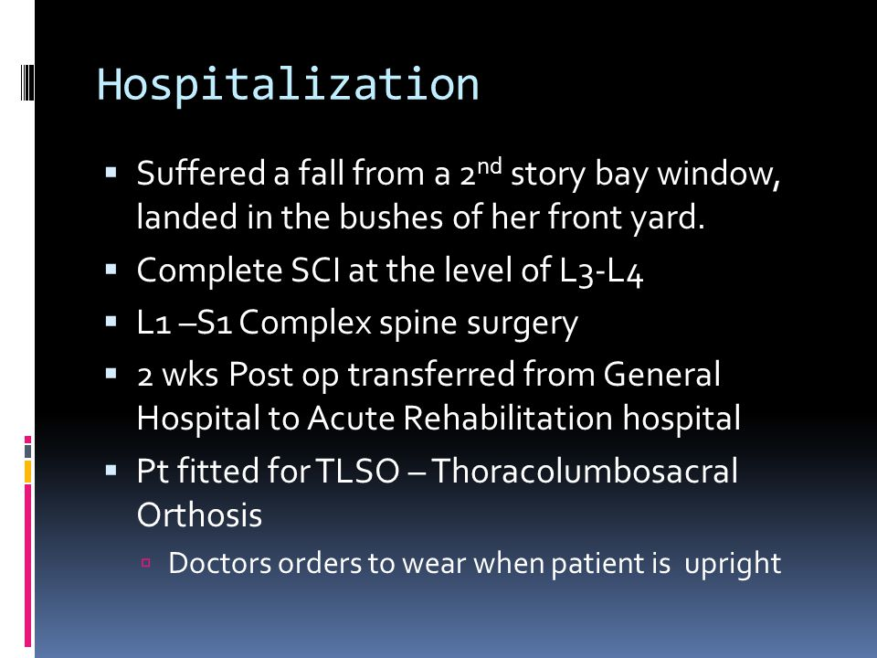 Hospitalization  Suffered a fall from a 2 nd story bay window, landed in the bushes of her front yard.