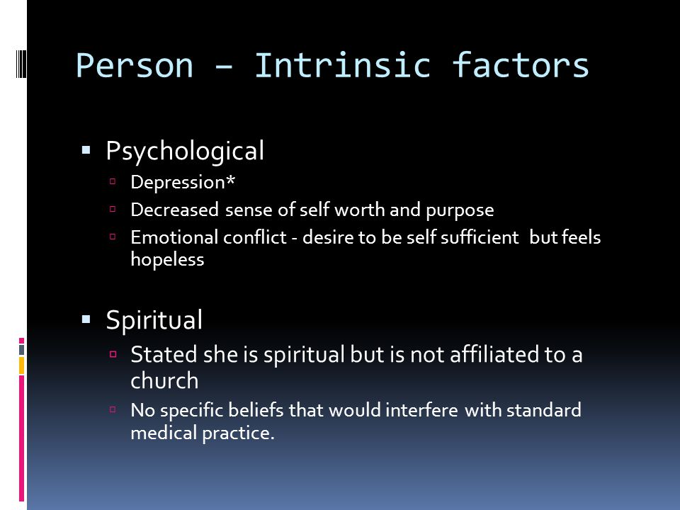 Person – Intrinsic factors  Psychological  Depression*  Decreased sense of self worth and purpose  Emotional conflict - desire to be self sufficient but feels hopeless  Spiritual  Stated she is spiritual but is not affiliated to a church  No specific beliefs that would interfere with standard medical practice.