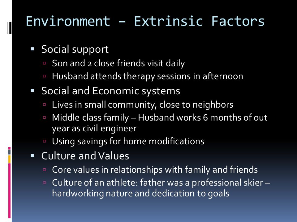 Environment – Extrinsic Factors  Social support  Son and 2 close friends visit daily  Husband attends therapy sessions in afternoon  Social and Economic systems  Lives in small community, close to neighbors  Middle class family – Husband works 6 months of out year as civil engineer  Using savings for home modifications  Culture and Values  Core values in relationships with family and friends  Culture of an athlete: father was a professional skier – hardworking nature and dedication to goals