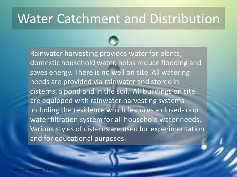 Water Catchment and Distribution Rainwater harvesting provides water for plants, domestic household water, helps reduce flooding and saves energy.