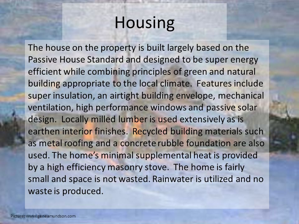 Housing The house on the property is built largely based on the Passive House Standard and designed to be super energy efficient while combining principles of green and natural building appropriate to the local climate.