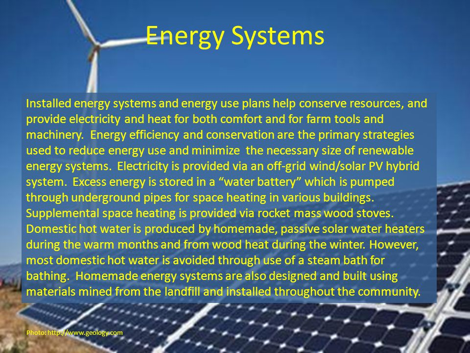 Energy Systems Installed energy systems and energy use plans help conserve resources, and provide electricity and heat for both comfort and for farm t