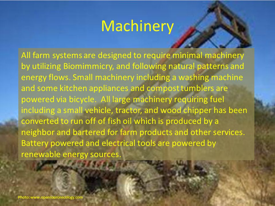Machinery All farm systems are designed to require minimal machinery by utilizing Biomimmicry, and following natural patterns and energy flows.