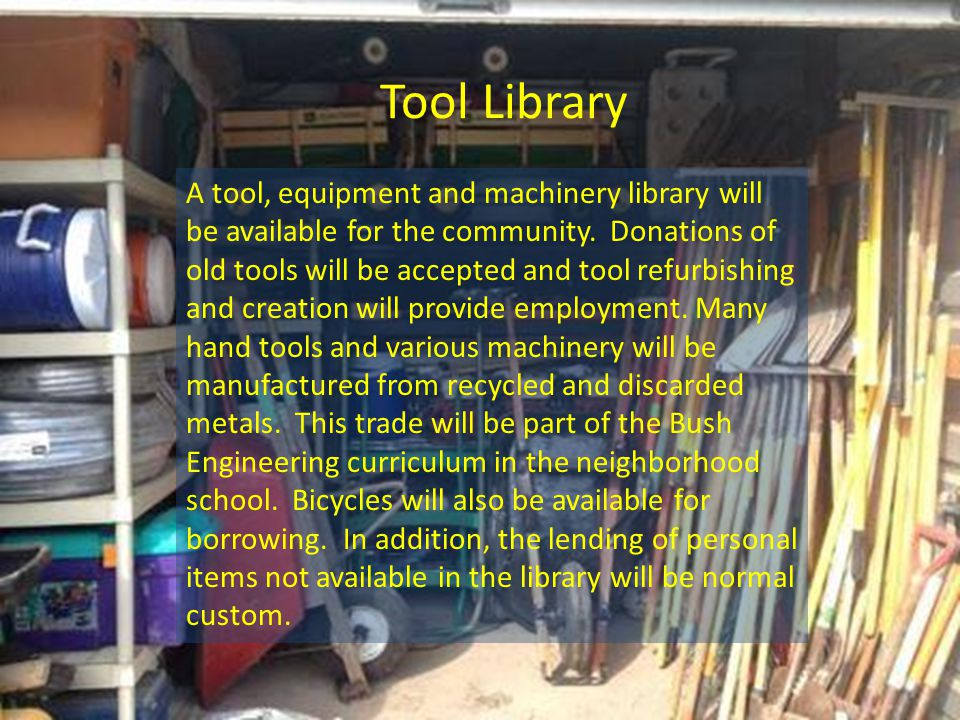 Tool Library A tool, equipment and machinery library will be available for the community.