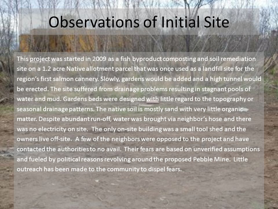 Observations of Initial Site This project was started in 2009 as a fish byproduct composting and soil remediation site on a 1.2 acre Native allotment parcel that was once used as a landfill site for the region's first salmon cannery.