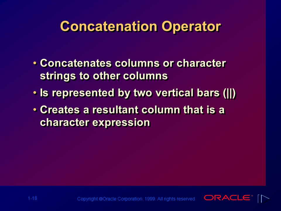 1-18 Copyright  Oracle Corporation, 1999. All rights reserved. Concatenation Operator Concatenates columns or character strings to other columns Is r