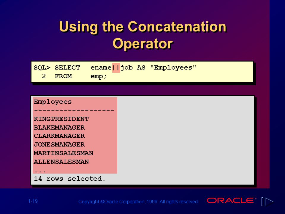 1-19 Copyright  Oracle Corporation, 1999. All rights reserved. Using the Concatenation Operator SQL> SELECTename||job AS