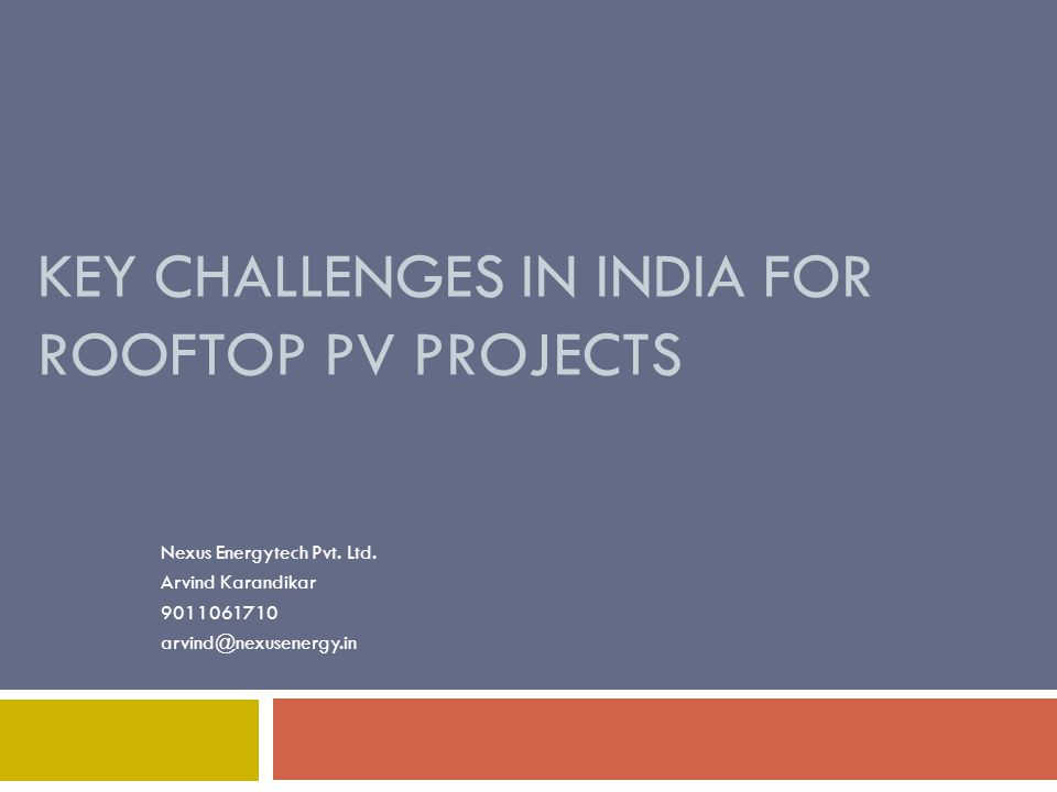 KEY CHALLENGES IN INDIA FOR ROOFTOP PV PROJECTS Nexus Energytech Pvt. Ltd. Arvind Karandikar 9011061710 arvind@nexusenergy.in
