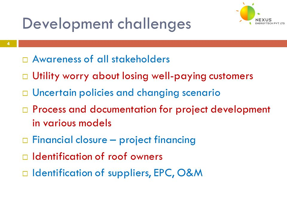 Development challenges 4  Awareness of all stakeholders  Utility worry about losing well-paying customers  Uncertain policies and changing scenario  Process and documentation for project development in various models  Financial closure – project financing  Identification of roof owners  Identification of suppliers, EPC, O&M