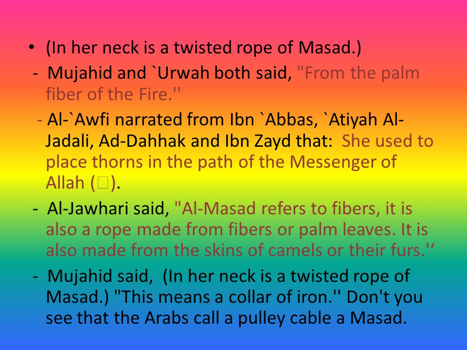 (In her neck is a twisted rope of Masad.) - Mujahid and `Urwah both said, From the palm fiber of the Fire. - Al-`Awfi narrated from Ibn `Abbas, `Atiyah Al- Jadali, Ad-Dahhak and Ibn Zayd that: She used to place thorns in the path of the Messenger of Allah (  ).
