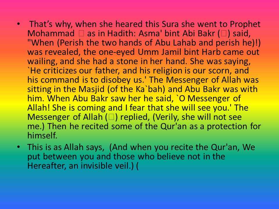 That's why, when she heared this Sura she went to Prophet Mohammad  as in Hadith: Asma bint Abi Bakr (  ) said, When (Perish the two hands of Abu Lahab and perish he)!) was revealed, the one-eyed Umm Jamil bint Harb came out wailing, and she had a stone in her hand.