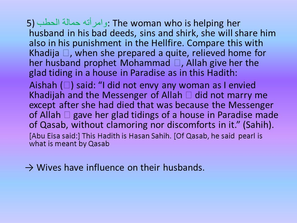 5) وامرأته حمالة الحطب : The woman who is helping her husband in his bad deeds, sins and shirk, she will share him also in his punishment in the Hellfire.