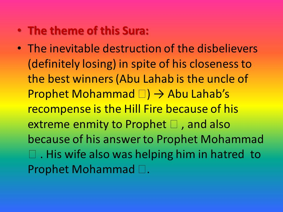 The theme of this Sura: The theme of this Sura: The inevitable destruction of the disbelievers (definitely losing) in spite of his closeness to the best winners (Abu Lahab is the uncle of Prophet Mohammad  ) → Abu Lahab's recompense is the Hill Fire because of his extreme enmity to Prophet , and also because of his answer to Prophet Mohammad .