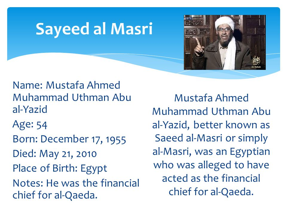 Name: Mustafa Ahmed Muhammad Uthman Abu al-Yazid Age: 54 Born: December 17, 1955 Died: May 21, 2010 Place of Birth: Egypt Notes: He was the financial chief for al-Qaeda.