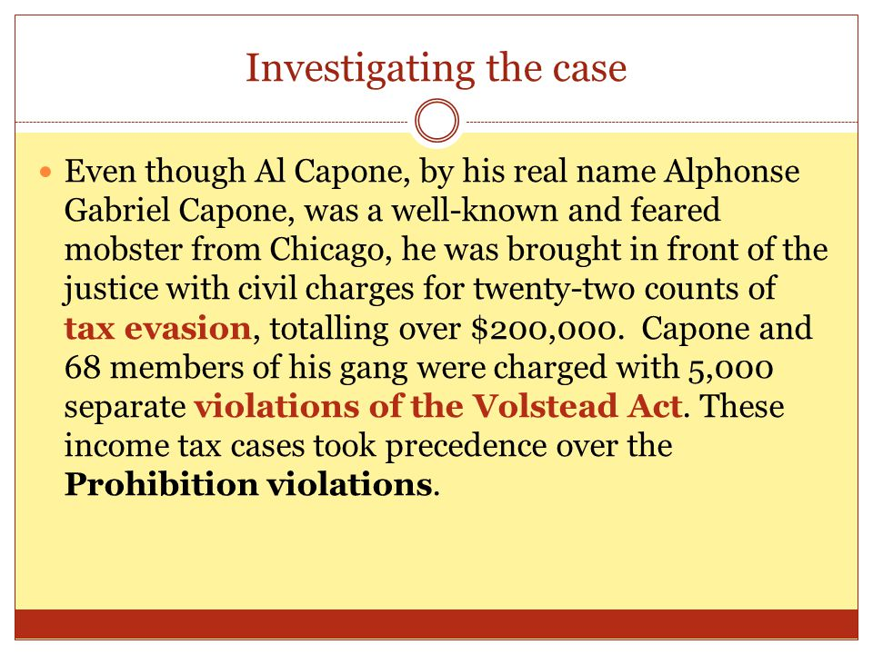 Investigating the case Even though Al Capone, by his real name Alphonse Gabriel Capone, was a well-known and feared mobster from Chicago, he was brought in front of the justice with civil charges for twenty-two counts of tax evasion, totalling over $200,000.